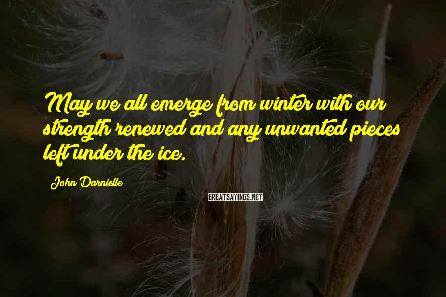 John Darnielle Sayings: May we all emerge from winter with our strength renewed and any unwanted pieces left