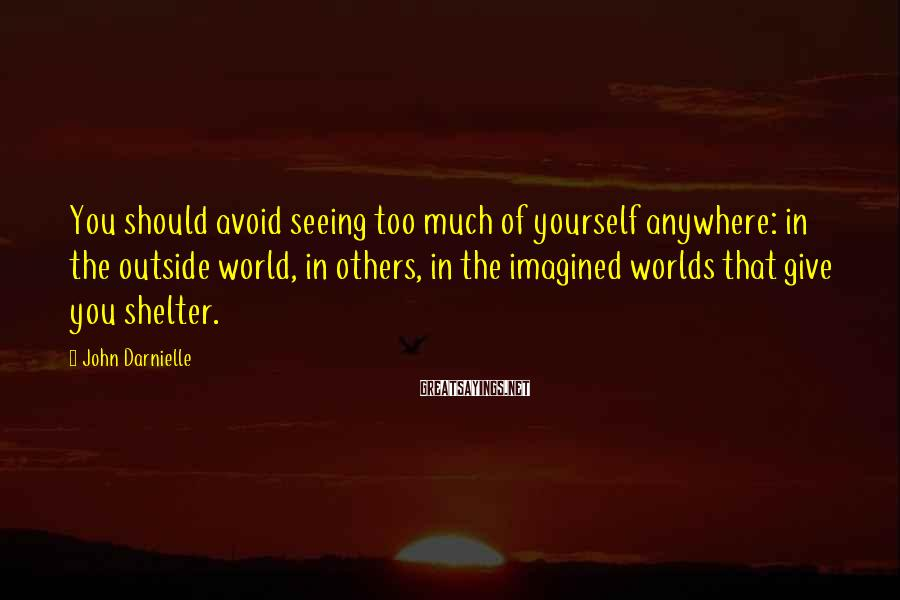 John Darnielle Sayings: You should avoid seeing too much of yourself anywhere: in the outside world, in others,
