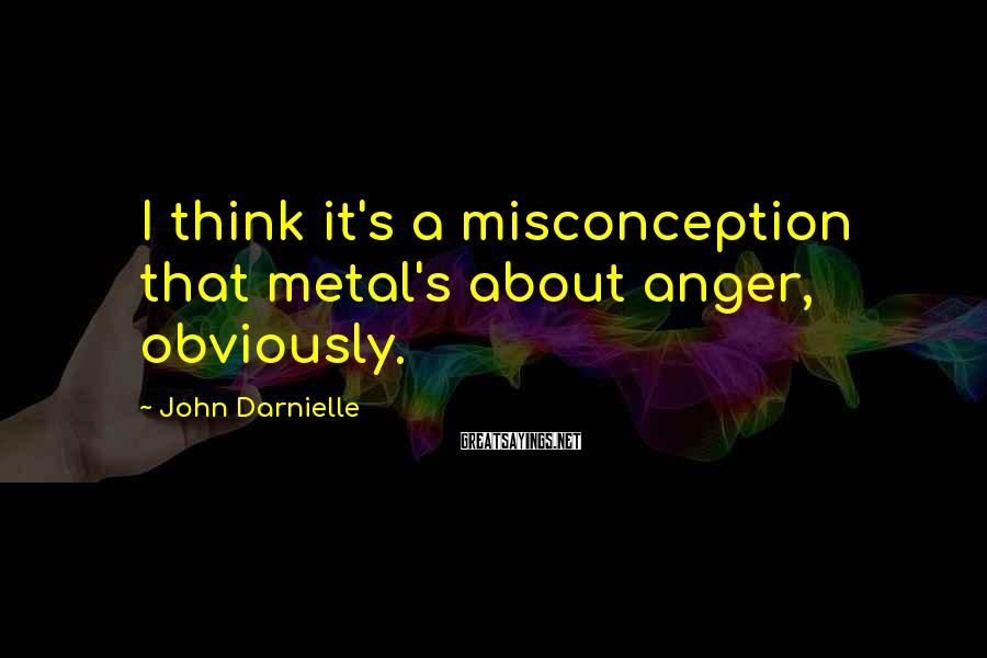 John Darnielle Sayings: I think it's a misconception that metal's about anger, obviously.