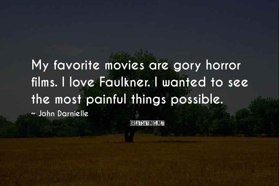 John Darnielle Sayings: My favorite movies are gory horror films. I love Faulkner. I wanted to see the