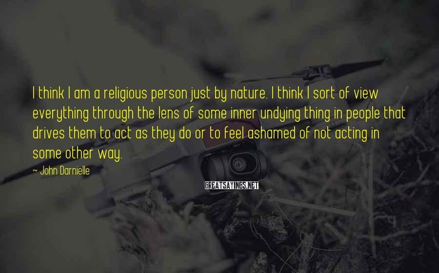 John Darnielle Sayings: I think I am a religious person just by nature. I think I sort of