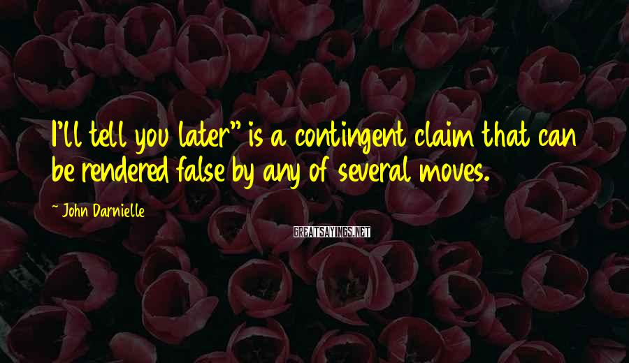 """John Darnielle Sayings: I'll tell you later"""" is a contingent claim that can be rendered false by any"""