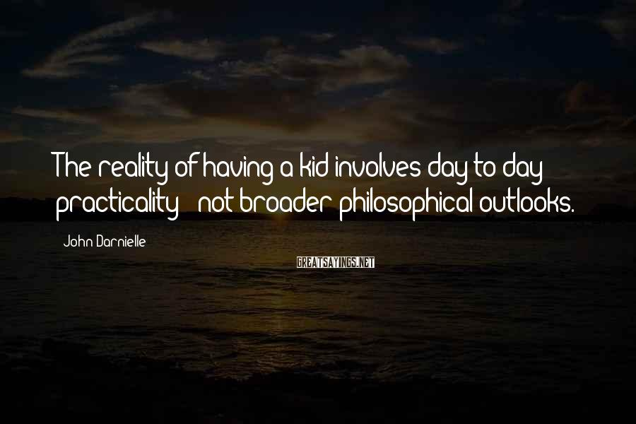 John Darnielle Sayings: The reality of having a kid involves day-to-day practicality - not broader philosophical outlooks.