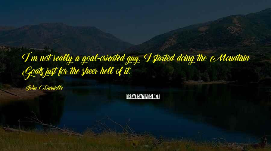 John Darnielle Sayings: I'm not really a goal-oriented guy. I started doing the Mountain Goats just for the