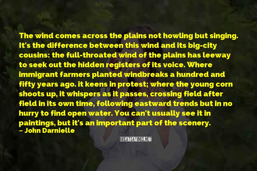 John Darnielle Sayings: The wind comes across the plains not howling but singing. It's the difference between this