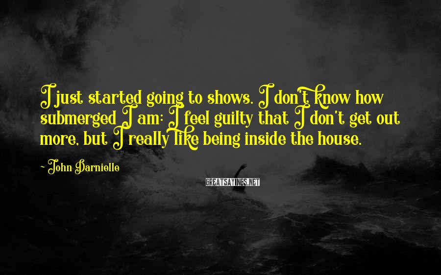 John Darnielle Sayings: I just started going to shows. I don't know how submerged I am: I feel