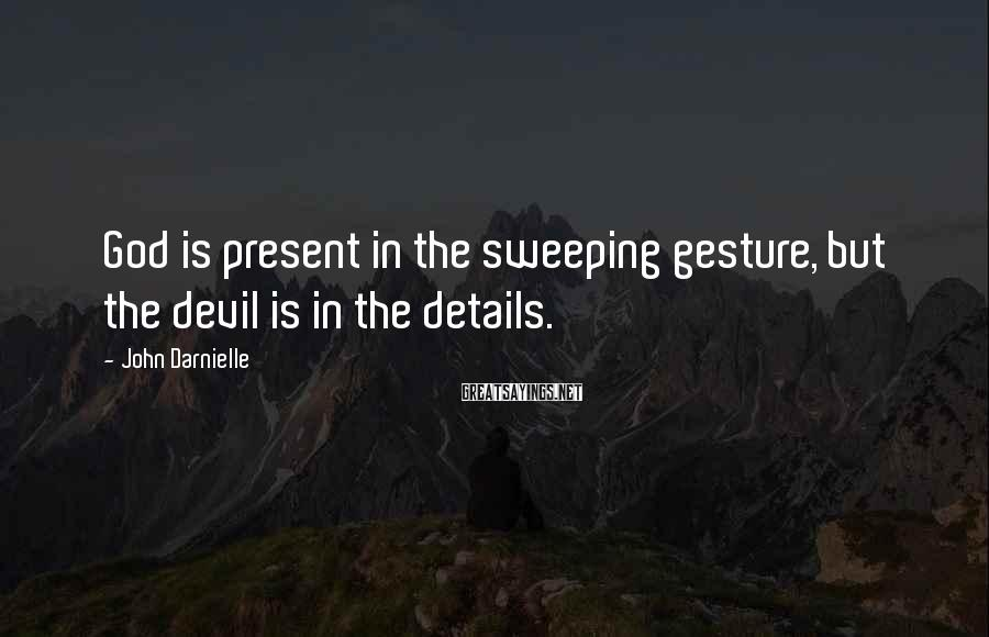 John Darnielle Sayings: God is present in the sweeping gesture, but the devil is in the details.