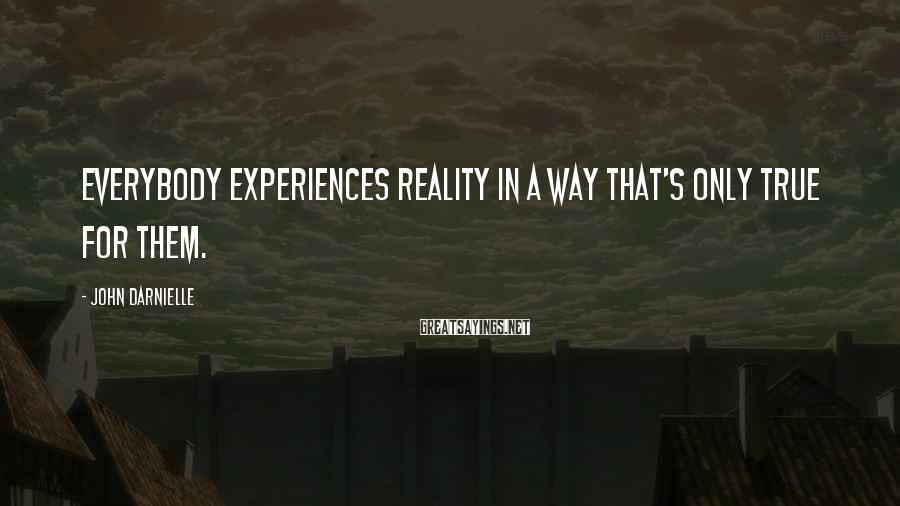 John Darnielle Sayings: Everybody experiences reality in a way that's only true for them.