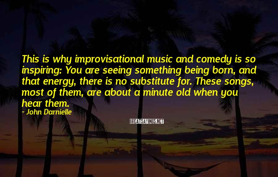 John Darnielle Sayings: This is why improvisational music and comedy is so inspiring: You are seeing something being