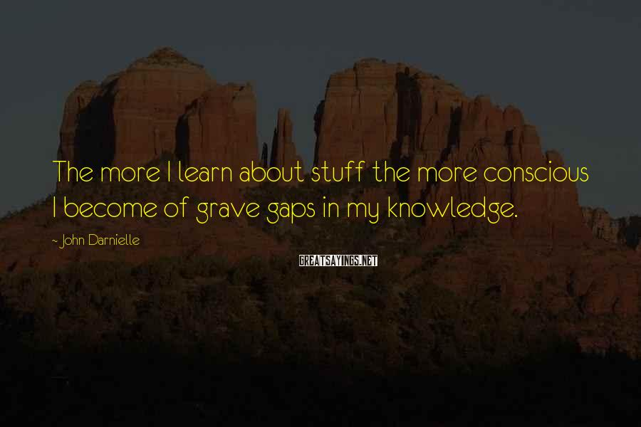John Darnielle Sayings: The more I learn about stuff the more conscious I become of grave gaps in