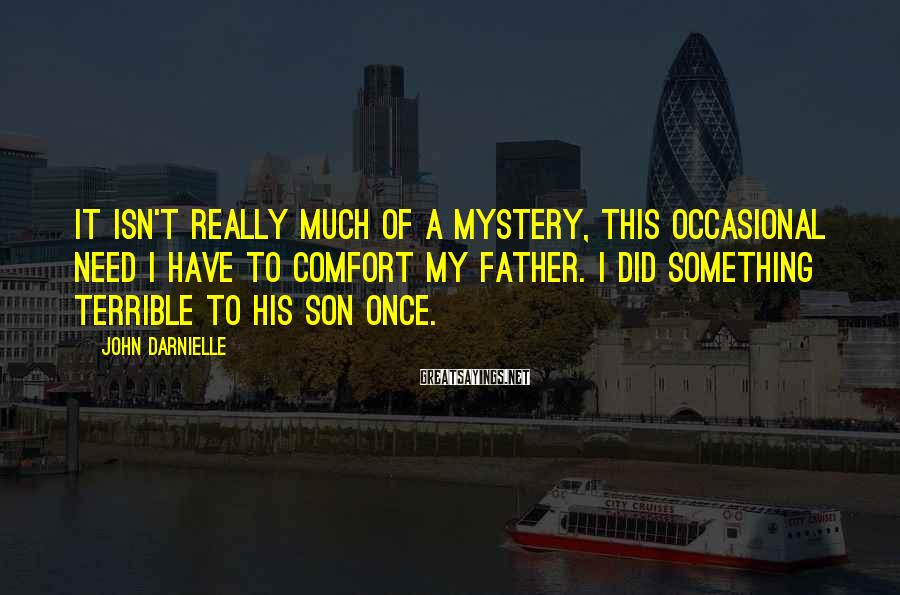 John Darnielle Sayings: It isn't really much of a mystery, this occasional need I have to comfort my