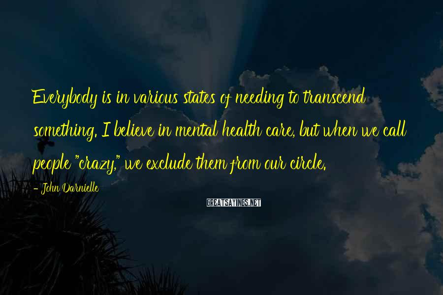 John Darnielle Sayings: Everybody is in various states of needing to transcend something. I believe in mental health