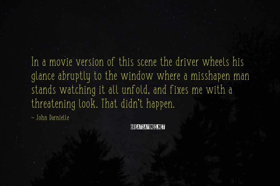 John Darnielle Sayings: In a movie version of this scene the driver wheels his glance abruptly to the
