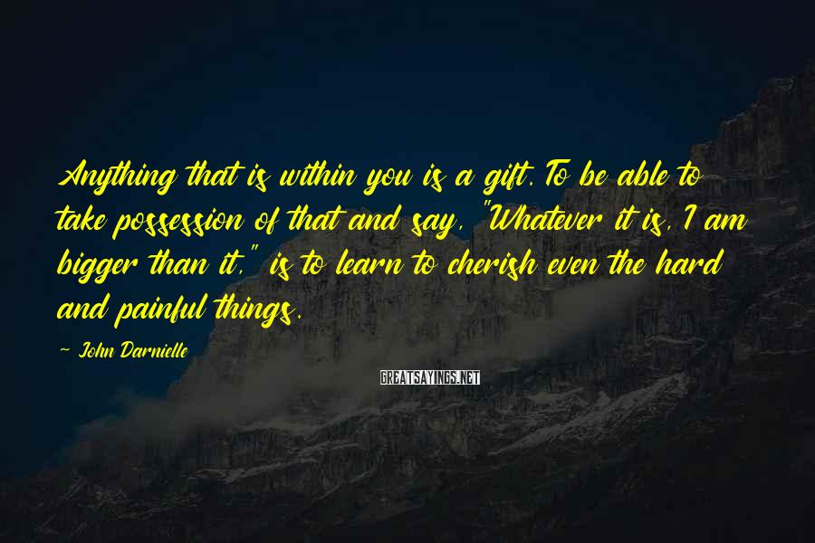 John Darnielle Sayings: Anything that is within you is a gift. To be able to take possession of
