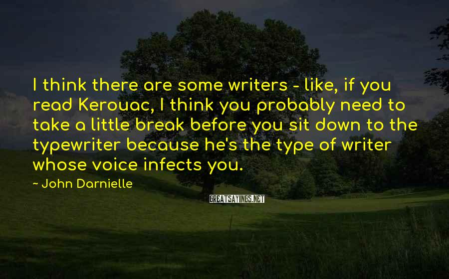 John Darnielle Sayings: I think there are some writers - like, if you read Kerouac, I think you