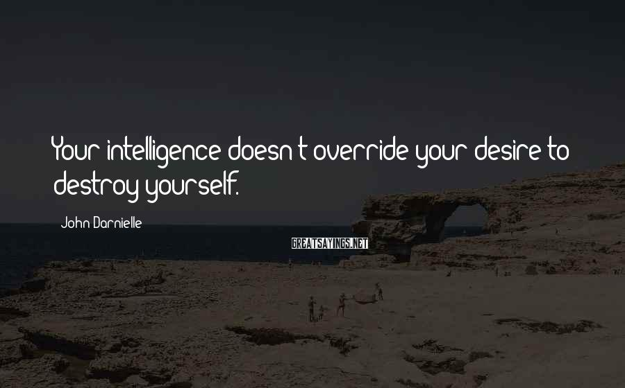 John Darnielle Sayings: Your intelligence doesn't override your desire to destroy yourself.