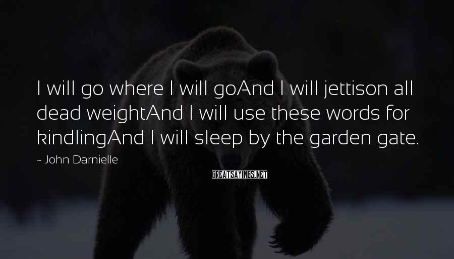 John Darnielle Sayings: I will go where I will goAnd I will jettison all dead weightAnd I will
