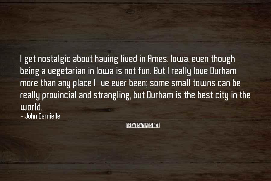 John Darnielle Sayings: I get nostalgic about having lived in Ames, Iowa, even though being a vegetarian in