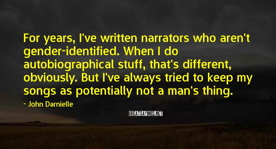 John Darnielle Sayings: For years, I've written narrators who aren't gender-identified. When I do autobiographical stuff, that's different,