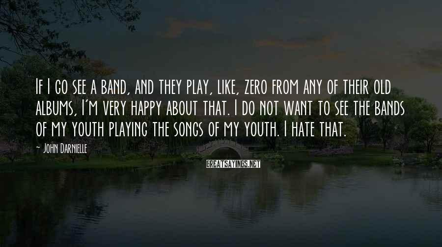 John Darnielle Sayings: If I go see a band, and they play, like, zero from any of their