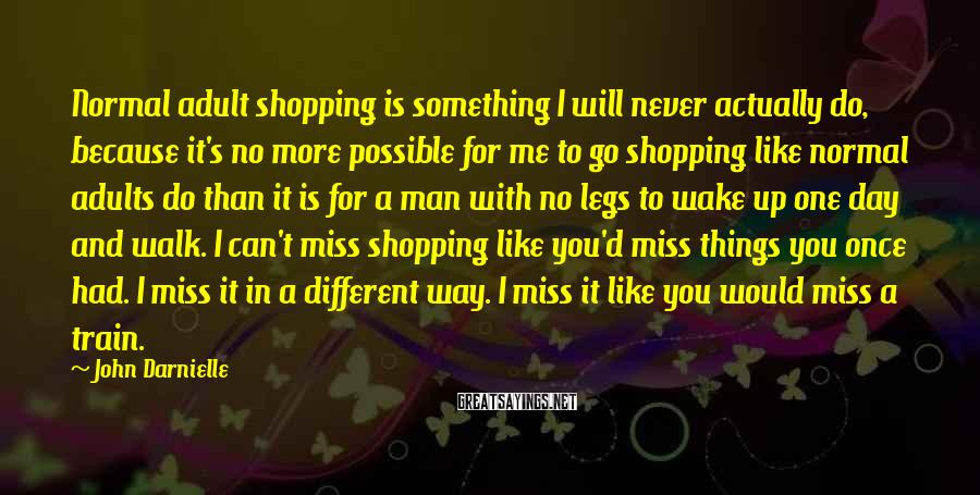 John Darnielle Sayings: Normal adult shopping is something I will never actually do, because it's no more possible