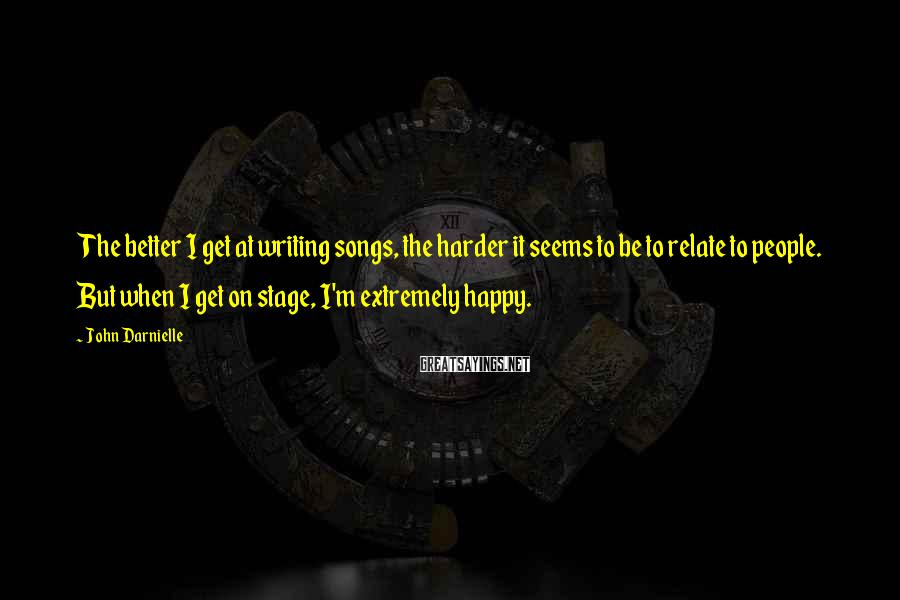 John Darnielle Sayings: The better I get at writing songs, the harder it seems to be to relate