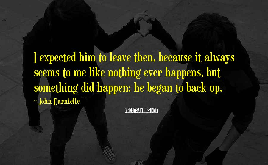 John Darnielle Sayings: I expected him to leave then, because it always seems to me like nothing ever