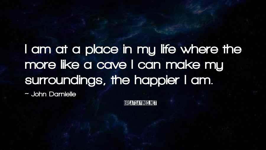 John Darnielle Sayings: I am at a place in my life where the more like a cave I