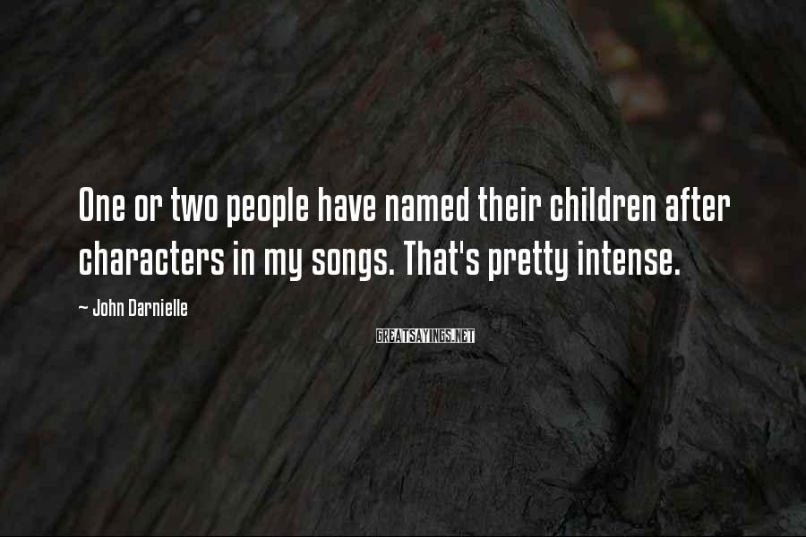 John Darnielle Sayings: One or two people have named their children after characters in my songs. That's pretty