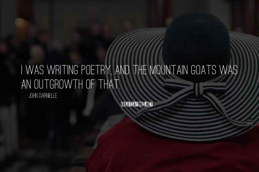 John Darnielle Sayings: I was writing poetry, and the Mountain Goats was an outgrowth of that.