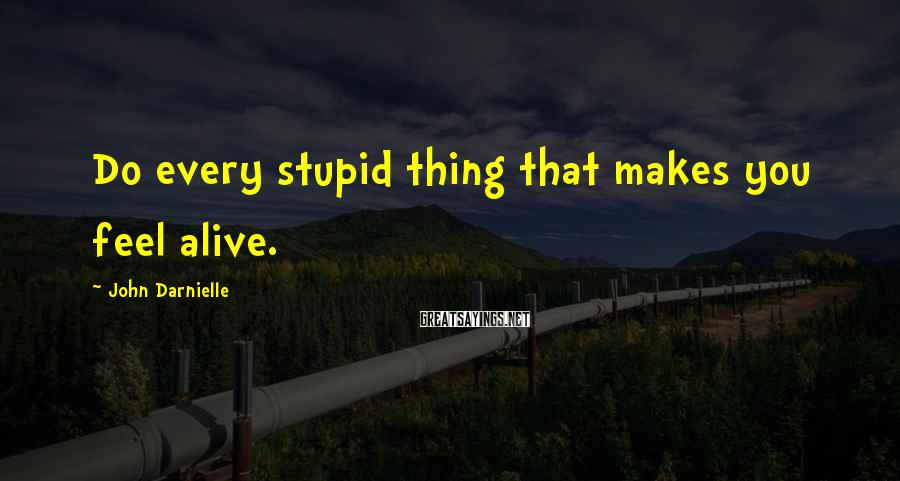 John Darnielle Sayings: Do every stupid thing that makes you feel alive.