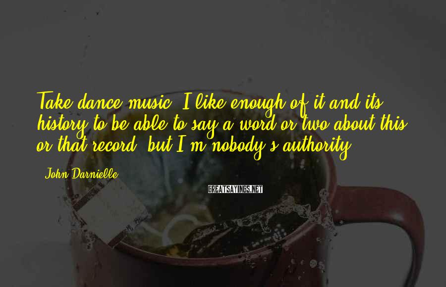 John Darnielle Sayings: Take dance music: I like enough of it and its history to be able to