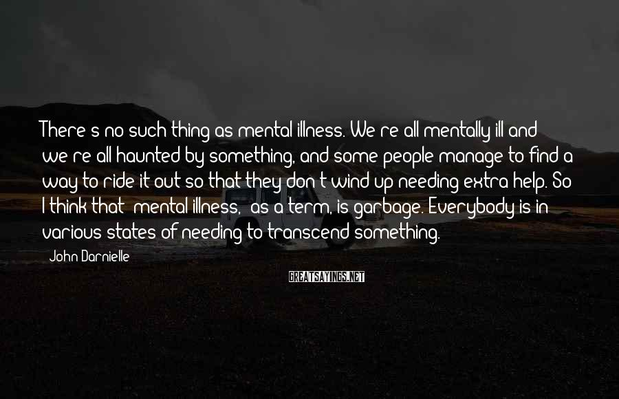 John Darnielle Sayings: There's no such thing as mental illness. We're all mentally ill and we're all haunted