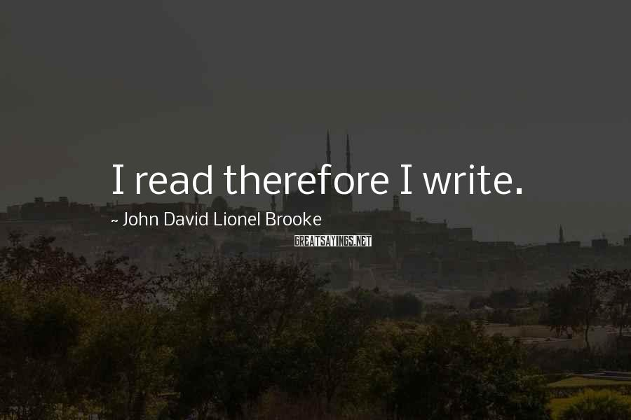 John David Lionel Brooke Sayings: I read therefore I write.