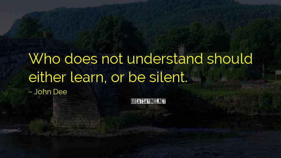 John Dee Sayings: Who does not understand should either learn, or be silent.