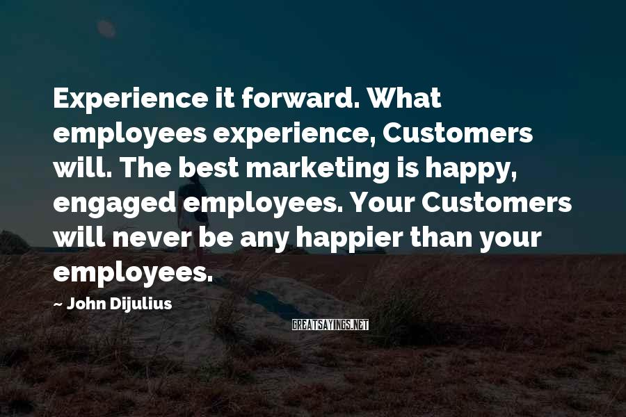 John Dijulius Sayings: Experience it forward. What employees experience, Customers will. The best marketing is happy, engaged employees.
