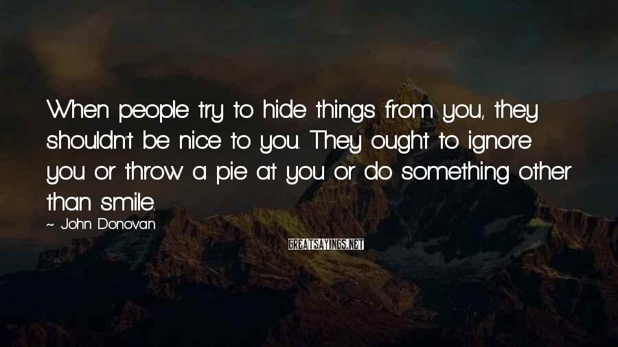 John Donovan Sayings: When people try to hide things from you, they shouldn't be nice to you. They