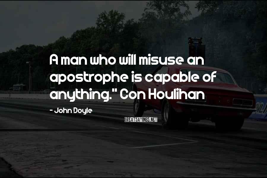 """John Doyle Sayings: A man who will misuse an apostrophe is capable of anything."""" Con Houlihan"""