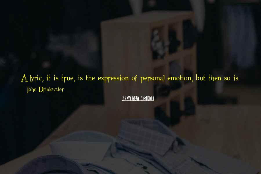 John Drinkwater Sayings: A lyric, it is true, is the expression of personal emotion, but then so is