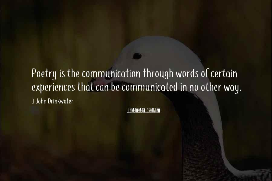 John Drinkwater Sayings: Poetry is the communication through words of certain experiences that can be communicated in no