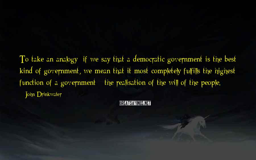 John Drinkwater Sayings: To take an analogy: if we say that a democratic government is the best kind