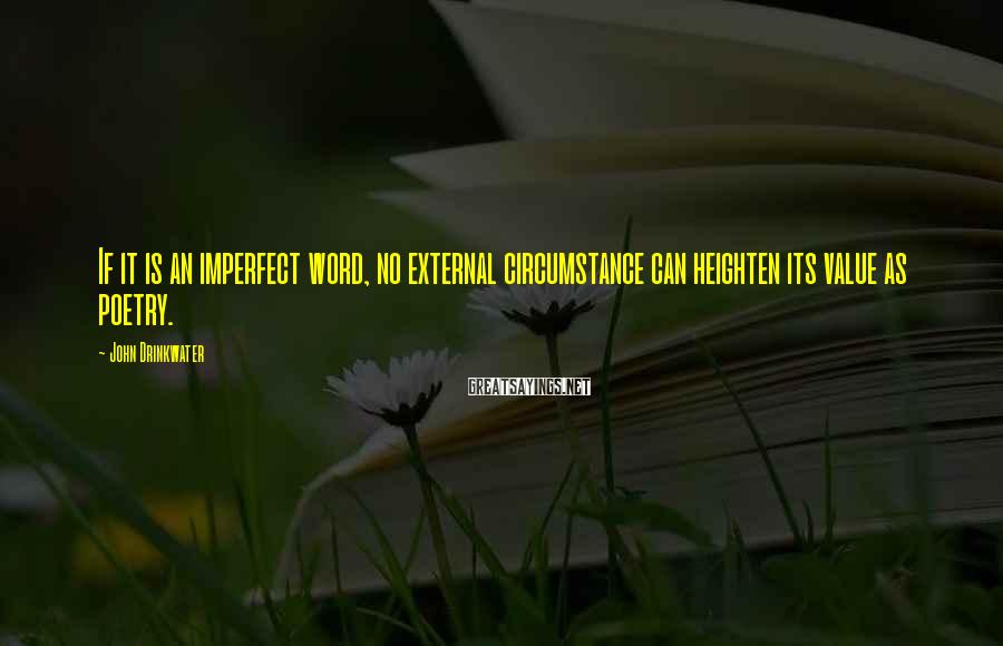 John Drinkwater Sayings: If it is an imperfect word, no external circumstance can heighten its value as poetry.
