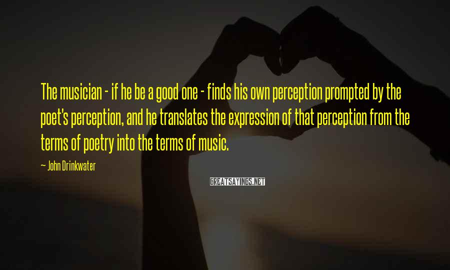 John Drinkwater Sayings: The musician - if he be a good one - finds his own perception prompted