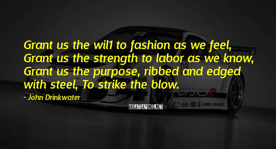 John Drinkwater Sayings: Grant us the wil1 to fashion as we feel, Grant us the strength to labor