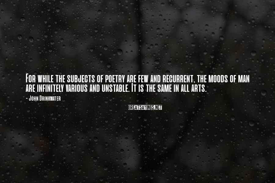 John Drinkwater Sayings: For while the subjects of poetry are few and recurrent, the moods of man are