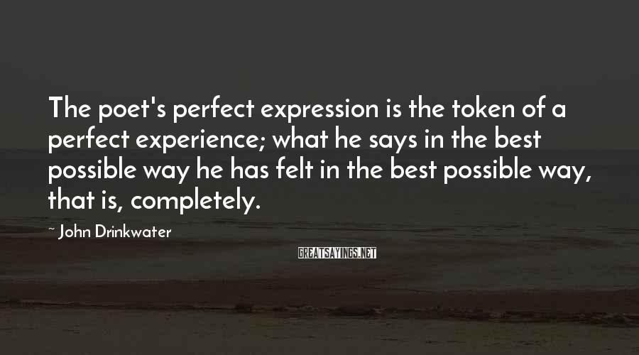 John Drinkwater Sayings: The poet's perfect expression is the token of a perfect experience; what he says in