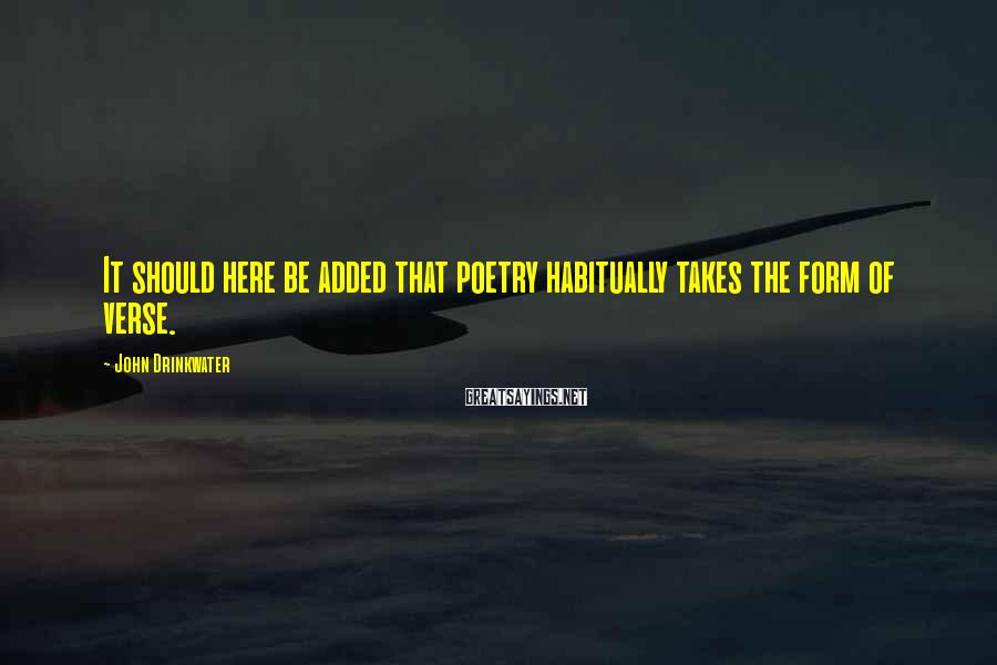 John Drinkwater Sayings: It should here be added that poetry habitually takes the form of verse.