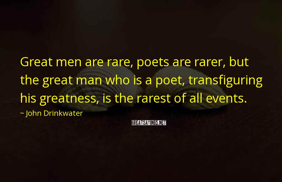 John Drinkwater Sayings: Great men are rare, poets are rarer, but the great man who is a poet,