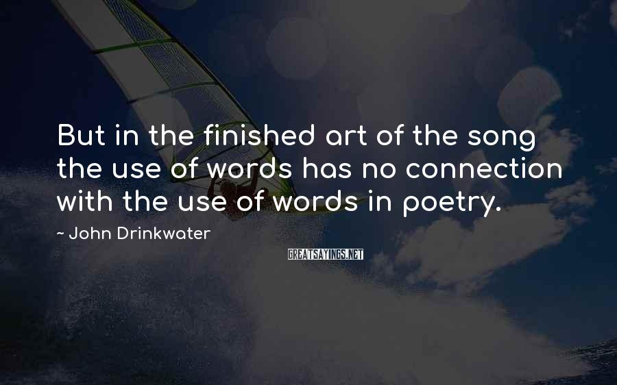 John Drinkwater Sayings: But in the finished art of the song the use of words has no connection