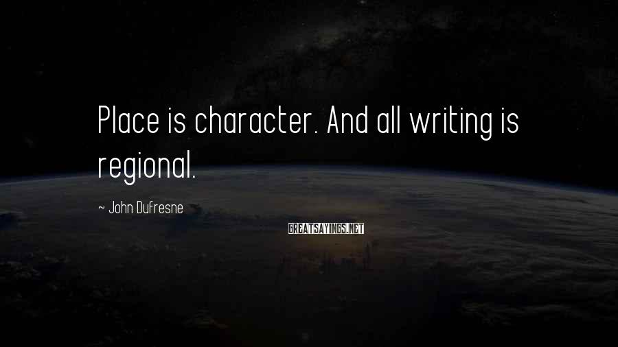John Dufresne Sayings: Place is character. And all writing is regional.